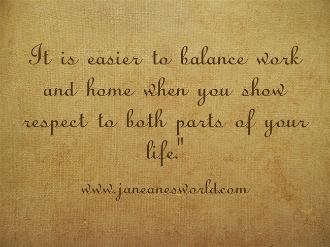 www.janeanesworld.com  balance work and home with respect