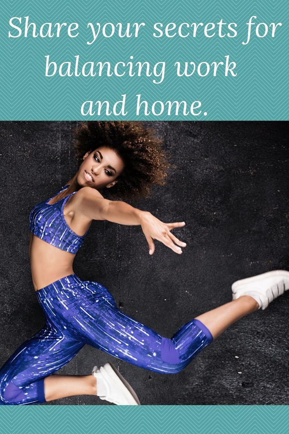 photo of woman in arobatic position and the words Share your secrets for balancing work and home.