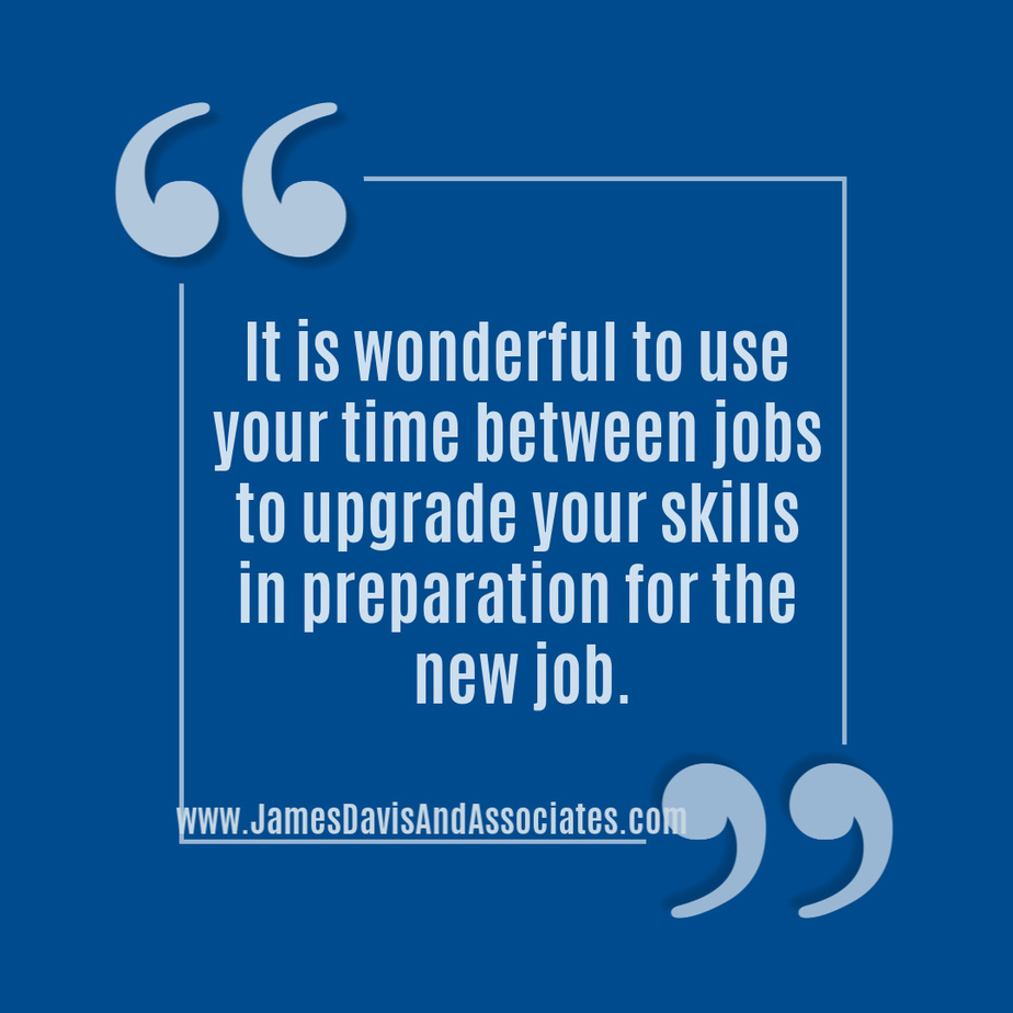 It is wonderful to use your time between jobs to upgrade your skills in preparation for the new job.