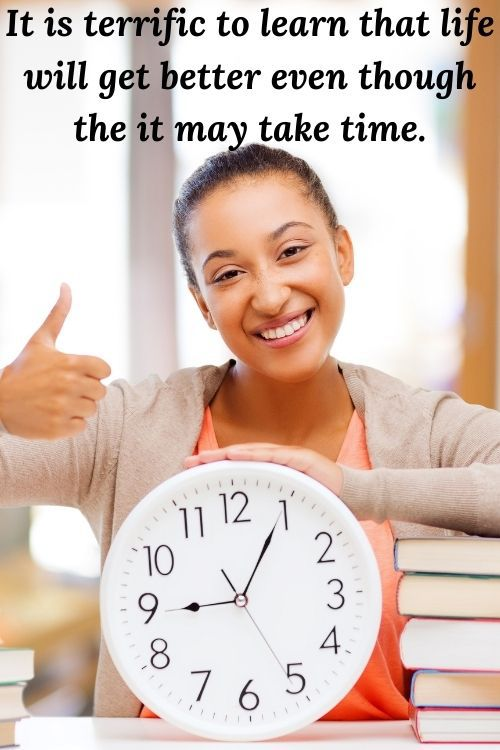 It is terrific to learn that life will get better even though the it may take time.