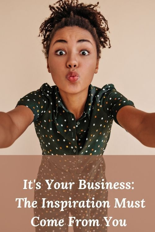 It's Your Business - The Inspiration Must Come From You