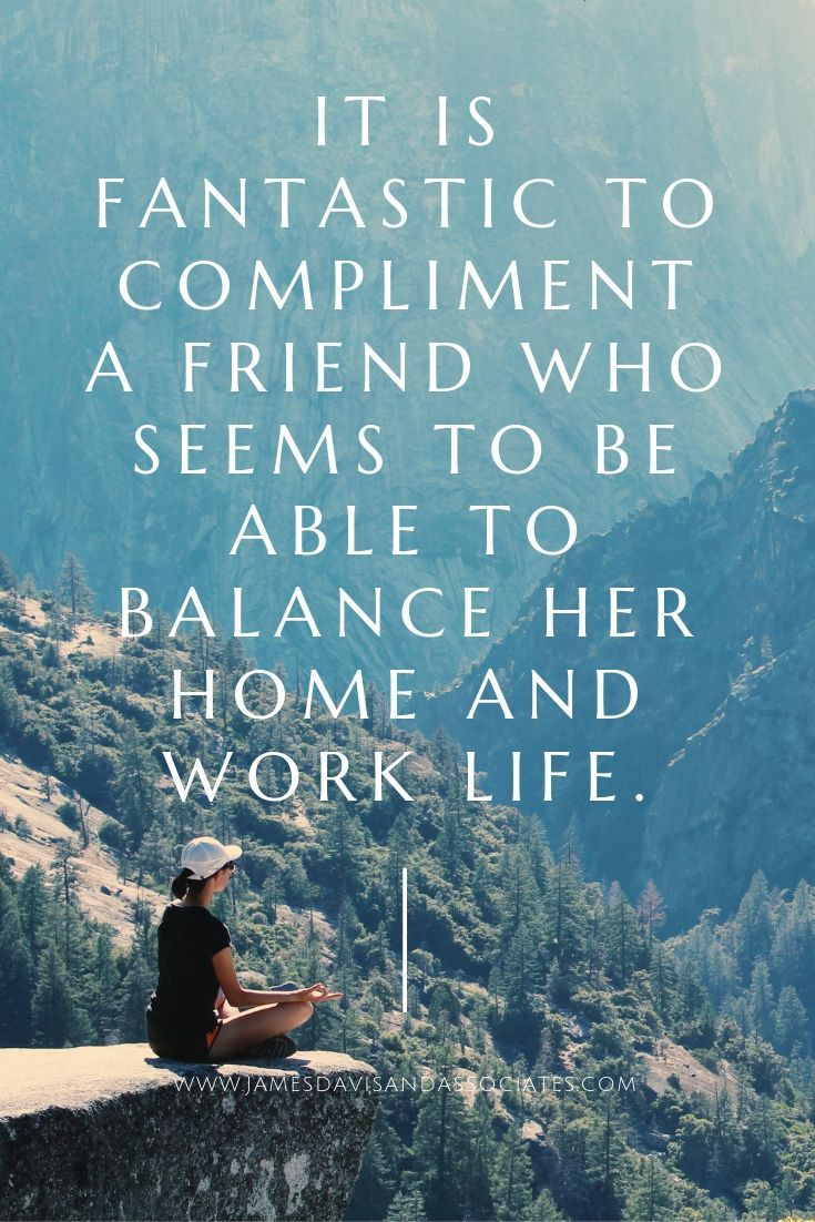 It is fantastic to compliment a friend who seems to be able to balance her home and work life.