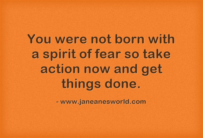 take action now - now fear www.janeanesworld.com