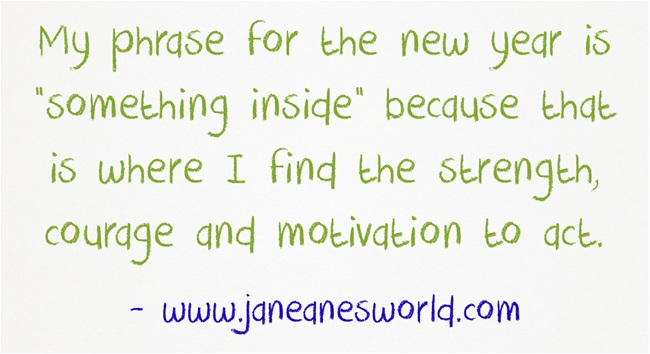 """My phrase for the new year is """"something inside"""" because that is where I find the strength, courage and motivation to act."""