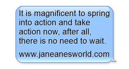 take action now, don't wait www.janeanesworld.com
