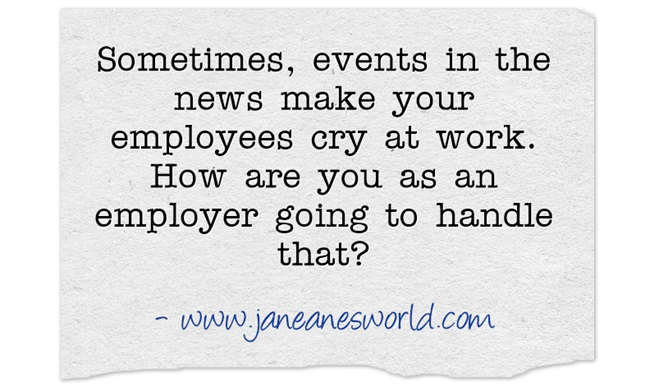 sometimes the news makes your employees cry www.janeanesworld.com