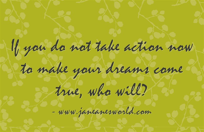 take action now to make your dreams come true
