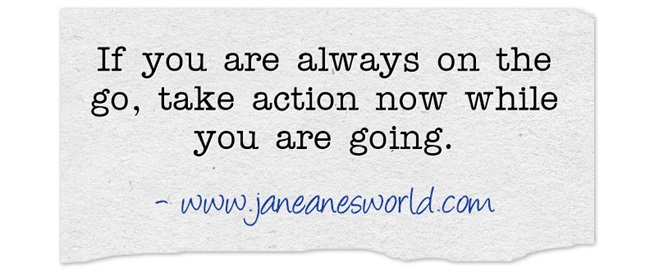 Take action now even if you are always on the go. Being busy is no excuse for failing to take action now to go from dreaming to actually doing the things in your dream