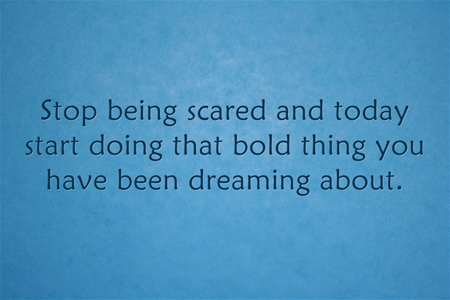 Decide today that you will stop being afraid and start doing that bold, audacious, courageous thing you dream about. Living in fear does nothing but help you to be more afraid. Instead, step up and do the bold thing of your dreams.