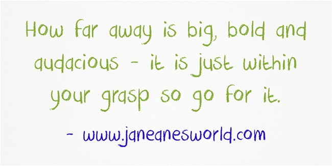 How far away is big, bold and audacious - it is just within your grasp so go for it.