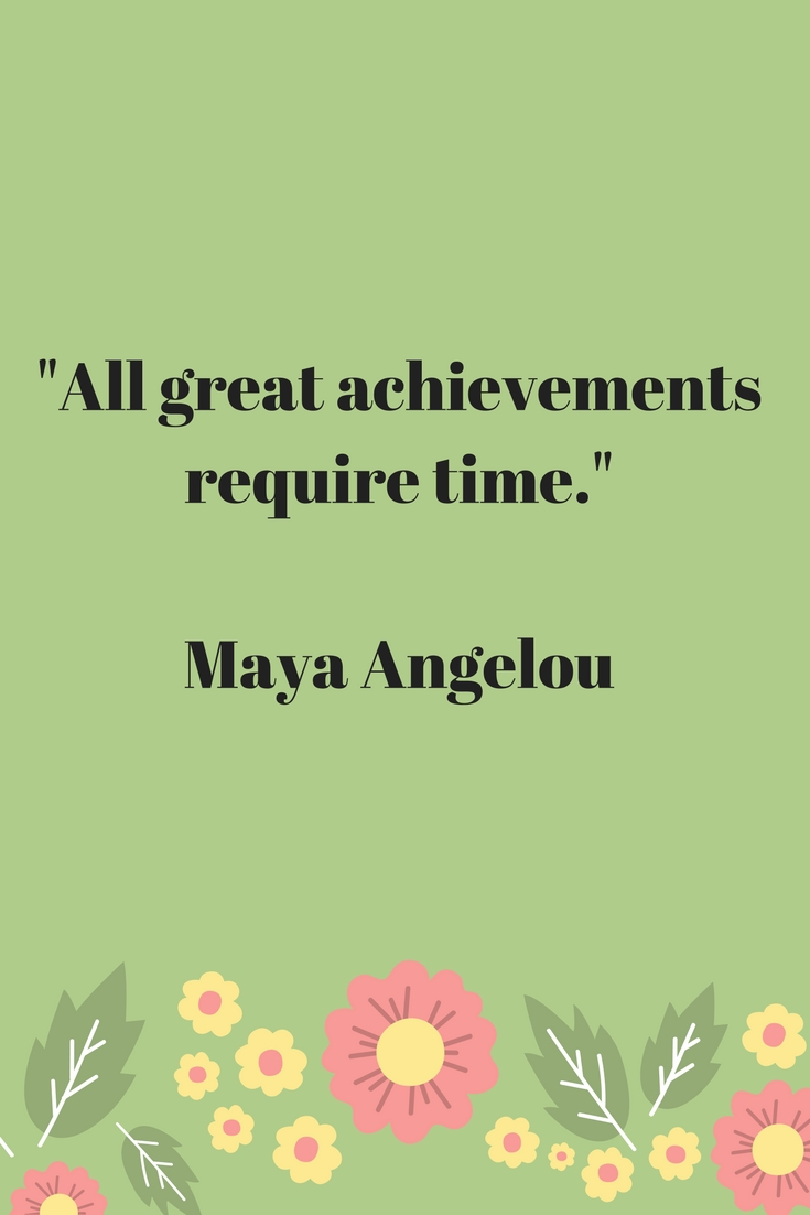 All great achievements require time Maya Angelou