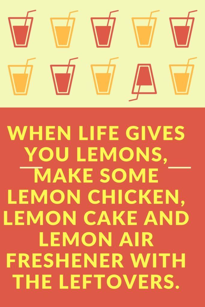 When life gives you lemons, make some lemon chicken, lemon cake and lemon air freshener with the leftovers.