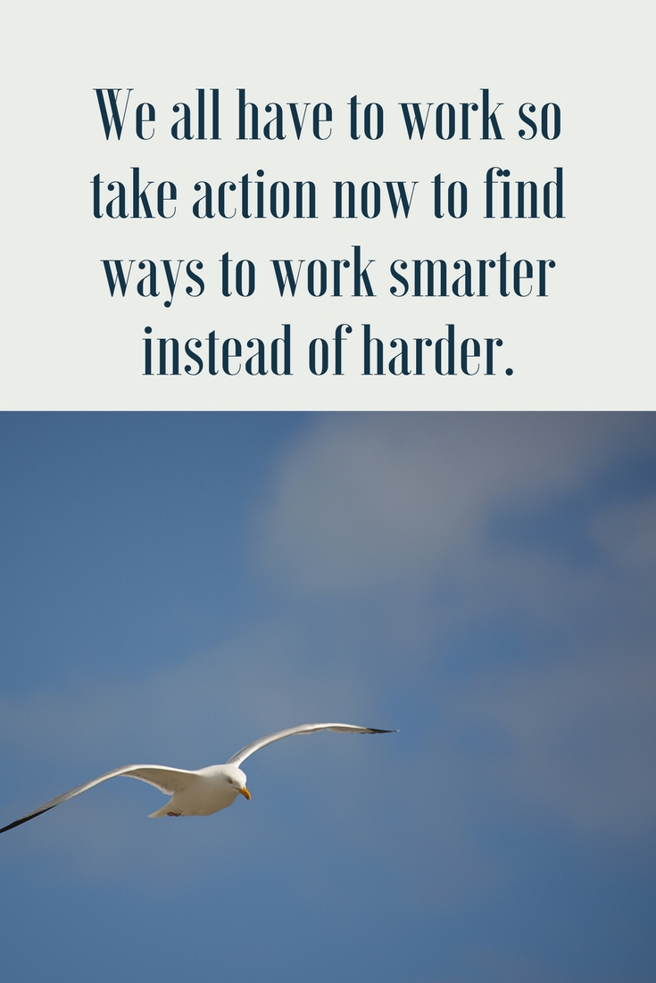 We all have to work so take action now to find ways to work smarter instead of harder.