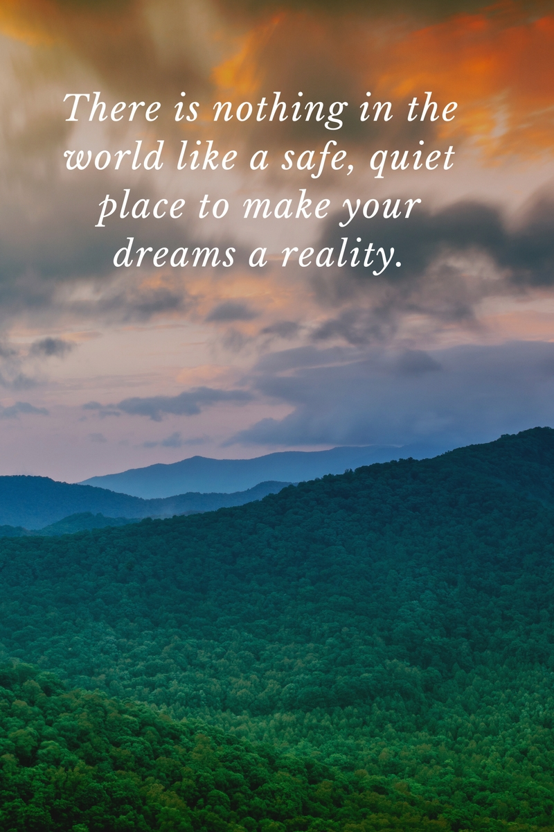 There is nothing in the world like a safe quiet place to make your dreams a reality.