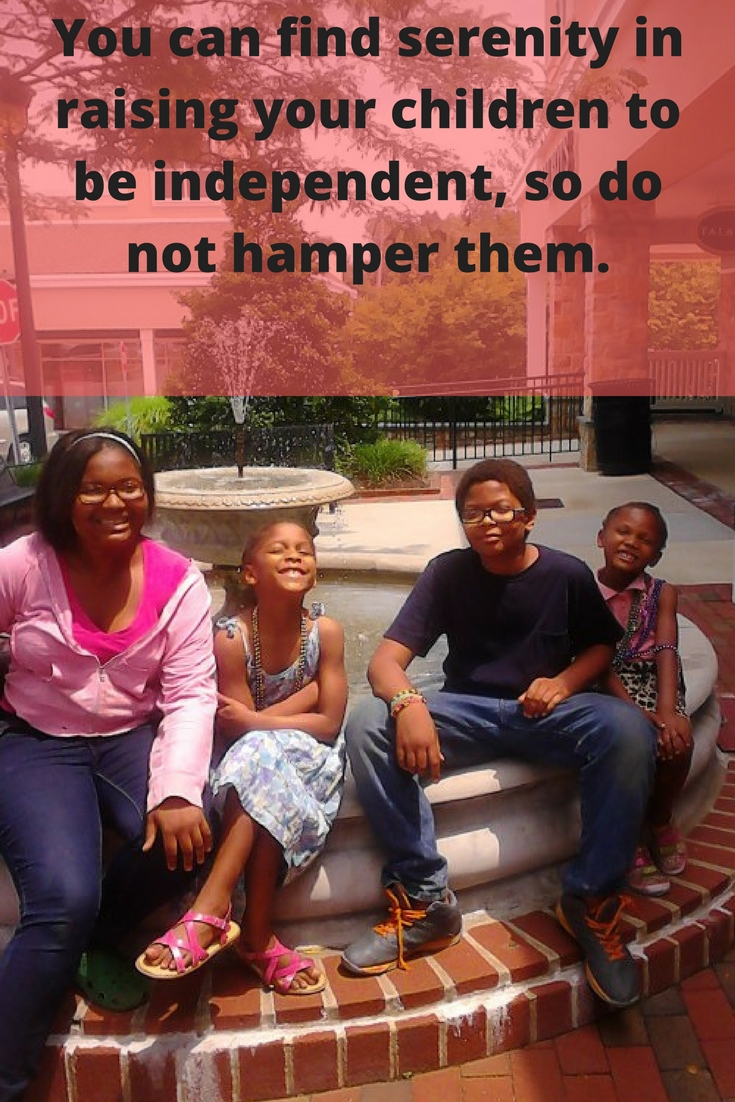 You can find serenity in raising your children to be independent, so do not hamper them.