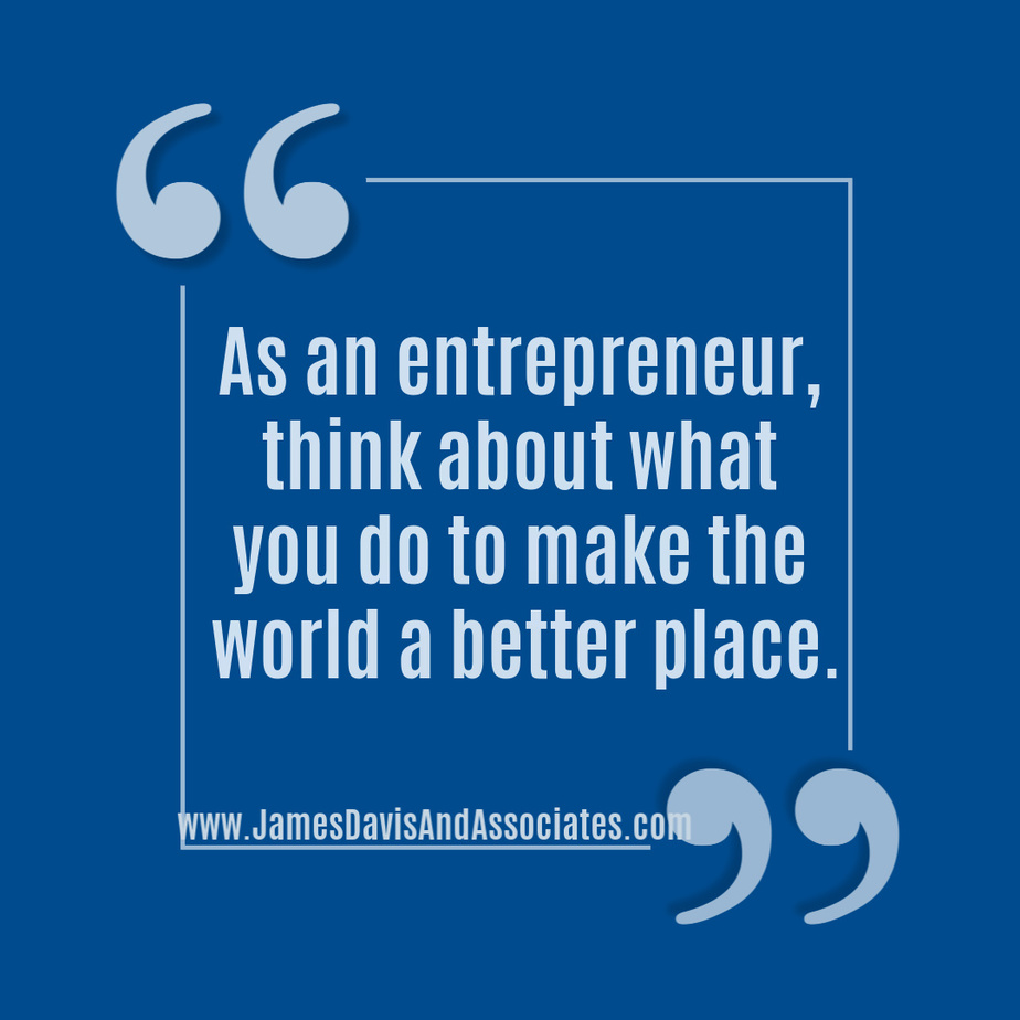 As an entrepreneur, think about what you do to make the world a better place.