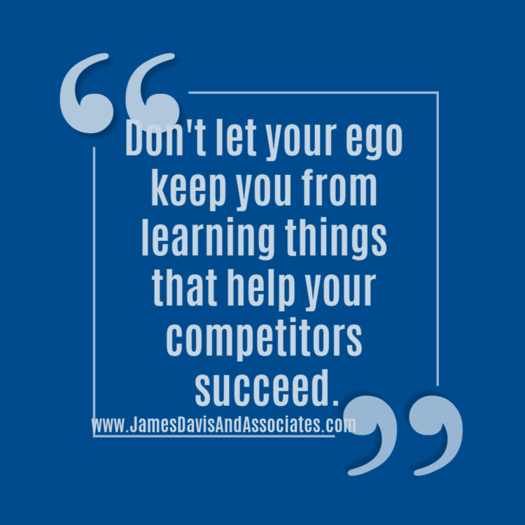 Don't let your ego keep you from learning things that help your competitors succeed.