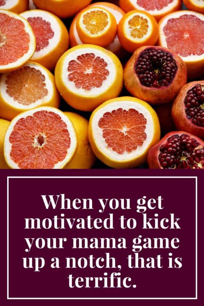 When you get motivated to kick your mama game up a notch, that is terrific.