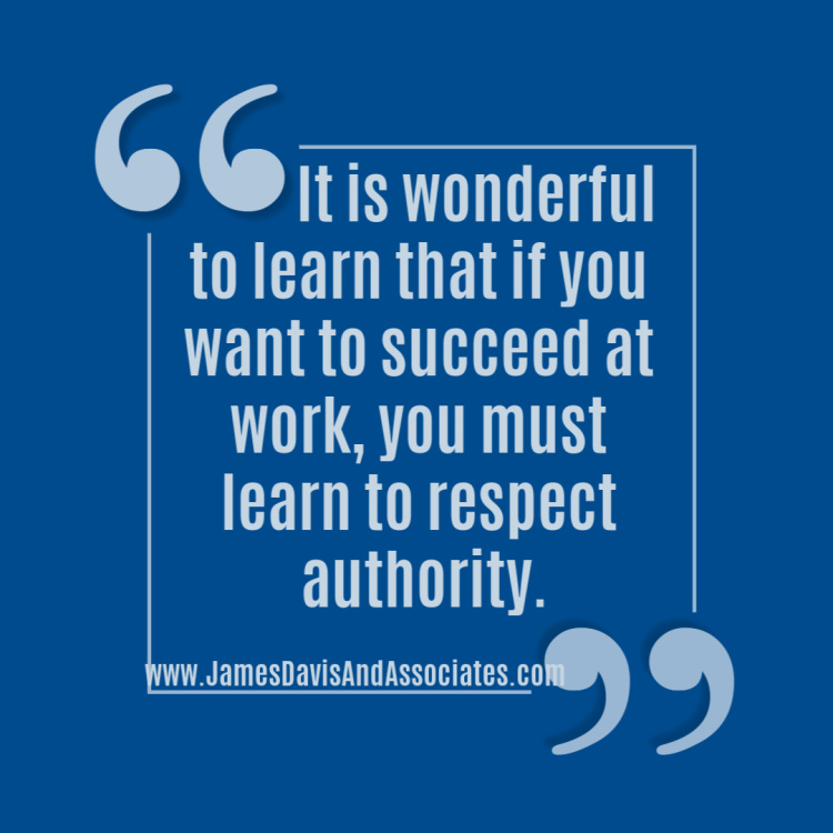 It is wonderful to learn that if you want to succeed at work, you must learn to respect authority.