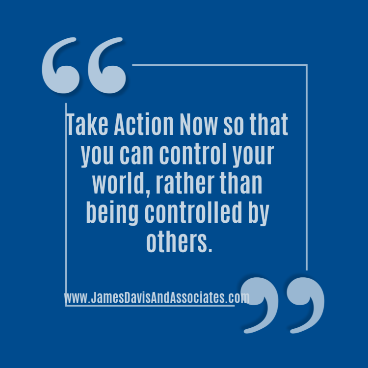 Take Action Now so that you can control your world, rather than being controlled by others.