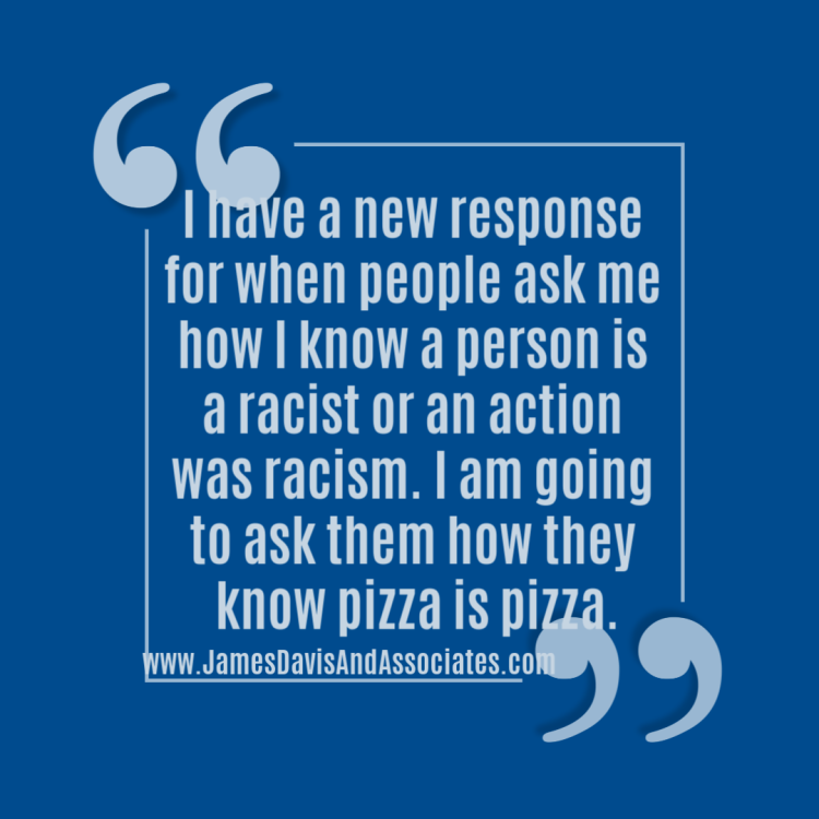 I have a new response for when people ask me how I know a person is aracist or an action was racism. I am going to ask them how they know pizza is pizza.