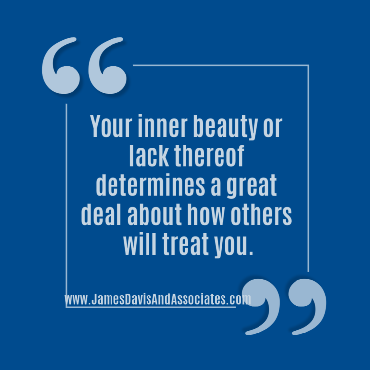 Your inner beautyor lack thereof determines a great deal about how others will treat you.