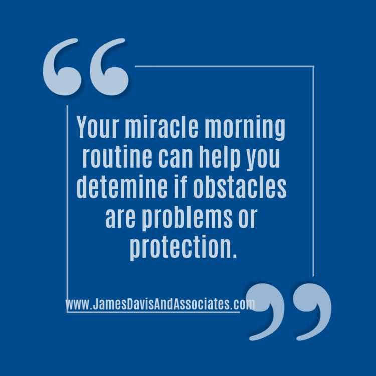 If done properly, your miracle morning routine helps you determine if obstacles are problems or protection.