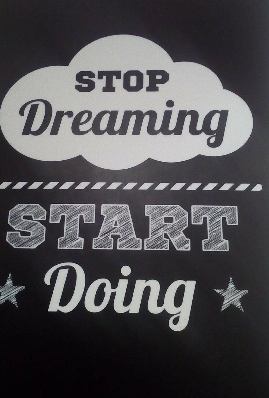 Stop dreaming and start doing.