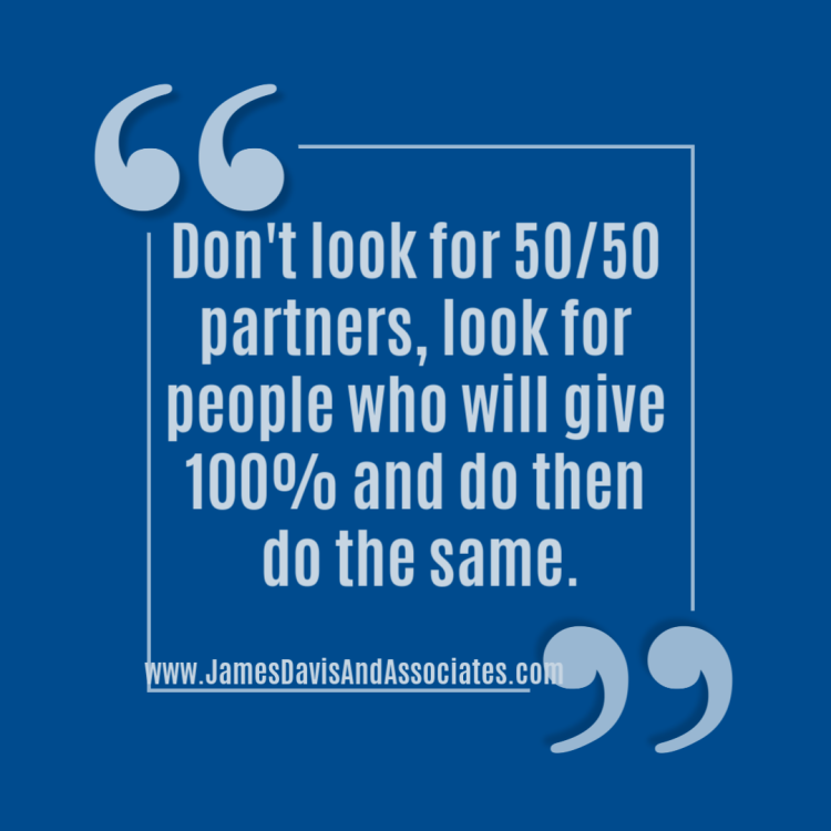 """Don't look for 50/50 partners, look for people who will give 100% and do then do the same."""""""