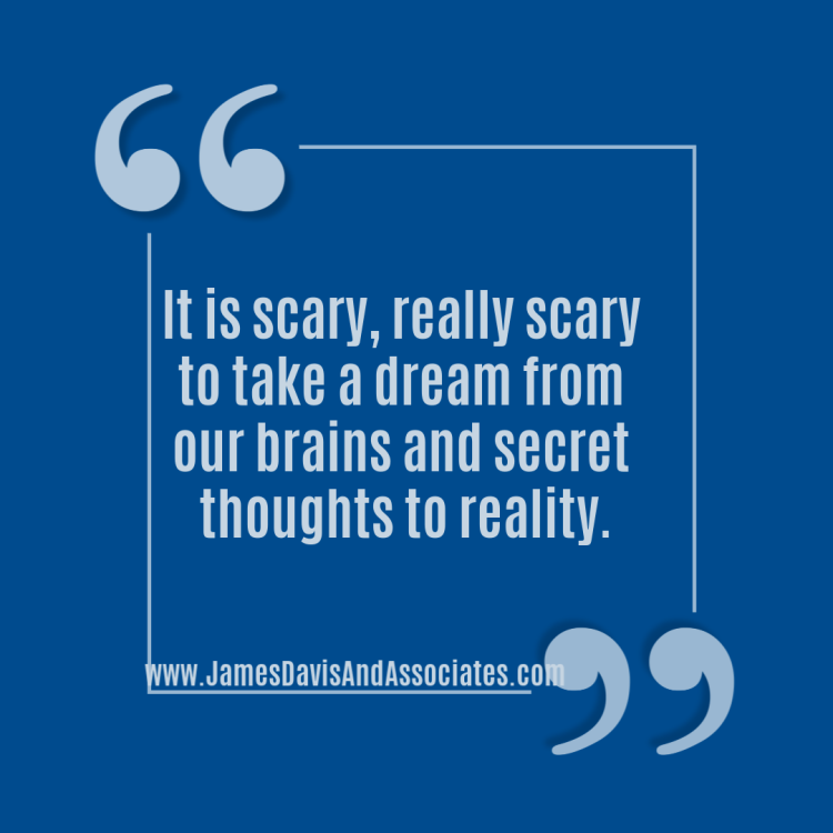 It is scary, really scary to take a dream from our brains and secret thoughts to reality.