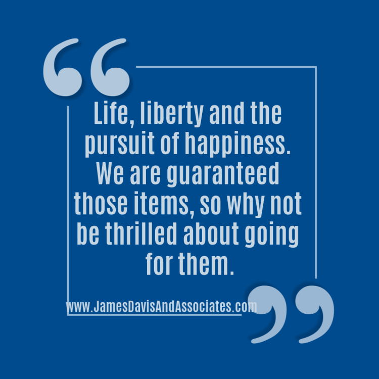 Life, liberty and the pursuit of happiness. We are guaranteed those items, so why not be thrilled about going for them.