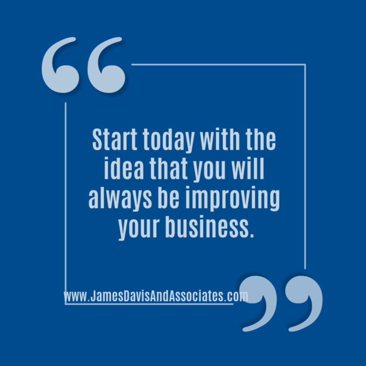 Start today with the idea that you will always be improving your business.