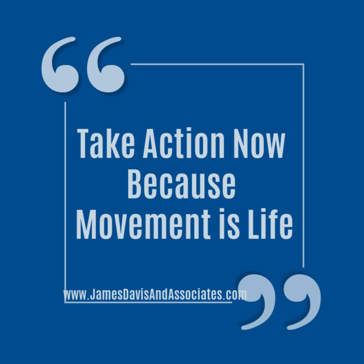 Take Action Now Because Movement is Life