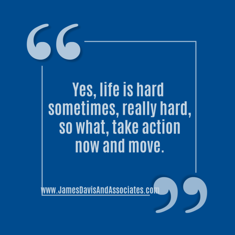 Yes, life is hard sometimes, really hard, so what, take action now and move.