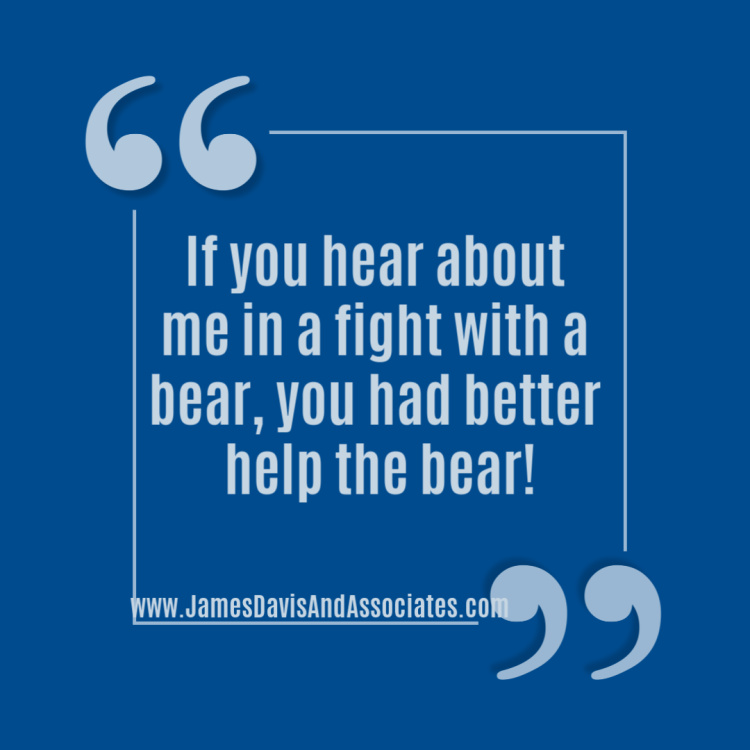 If you hear about me in a fight with a bear, you had better help the bear!