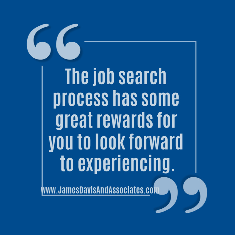 The job search process has some great rewards for you to look forward to experiencing.