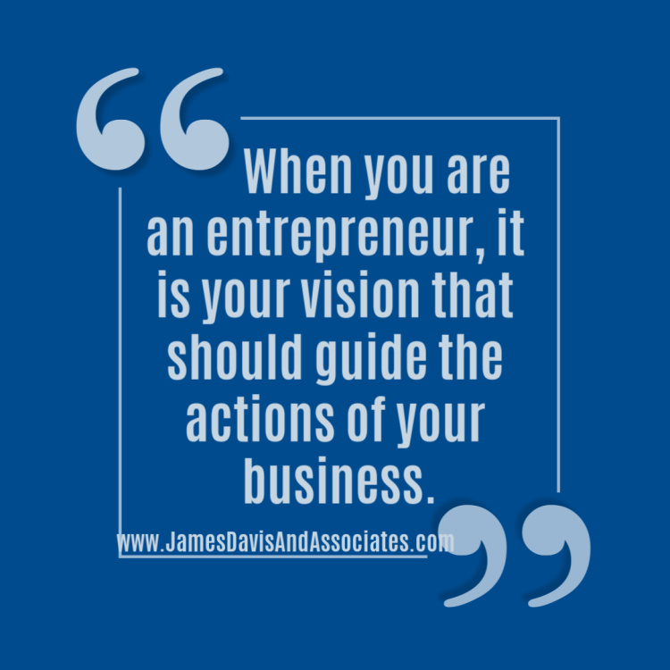 """When you are an entrepreneur, it is your vision that should guide the actions of your business"""""""