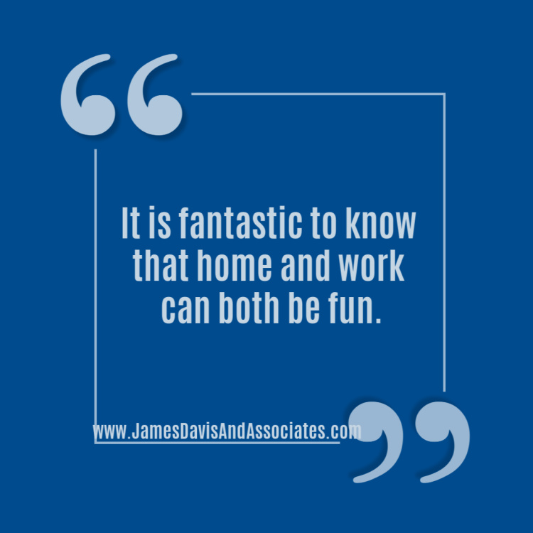 It is fantastic to know that home and work can both be fun.