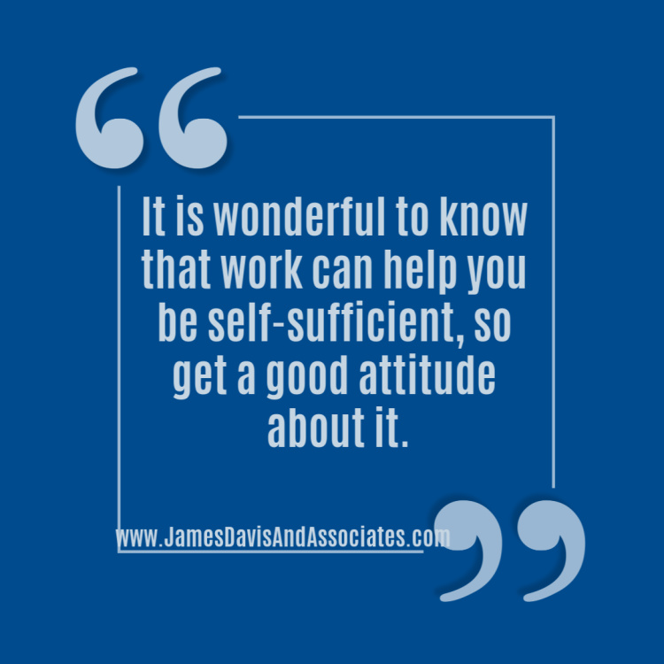 It is wonderful to know that work can help you be self-sufficient, so get a good attitude about it.