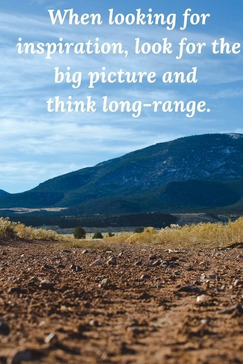 When looking for inspiration, look for the big picture and think long-range.