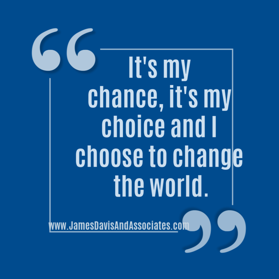 It's my chance, it's my choice and I choose to change the world.