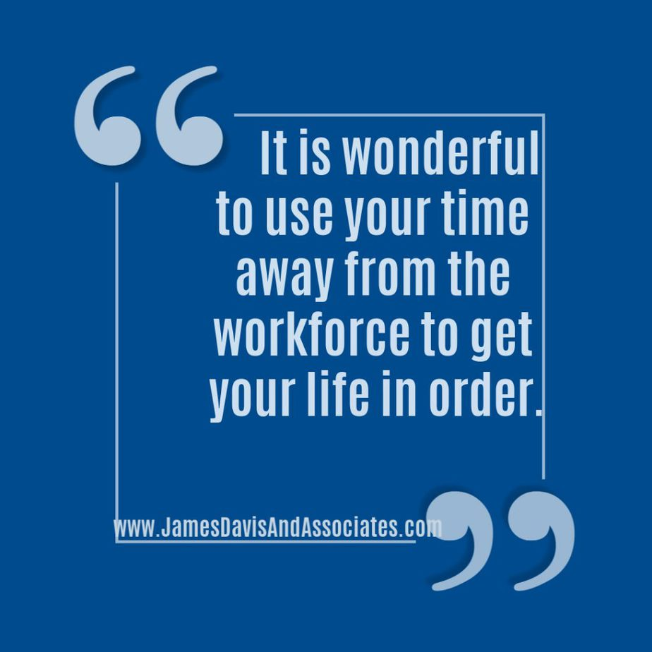 it is wonderful to use your time away from the workforce to get your life in order.
