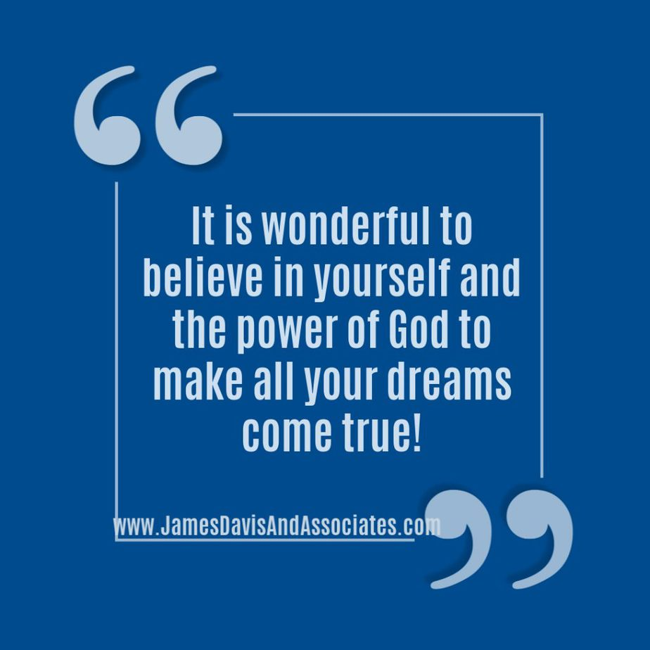 It is wonderful to believe in yourself and the power of God to make all your dreams come true!