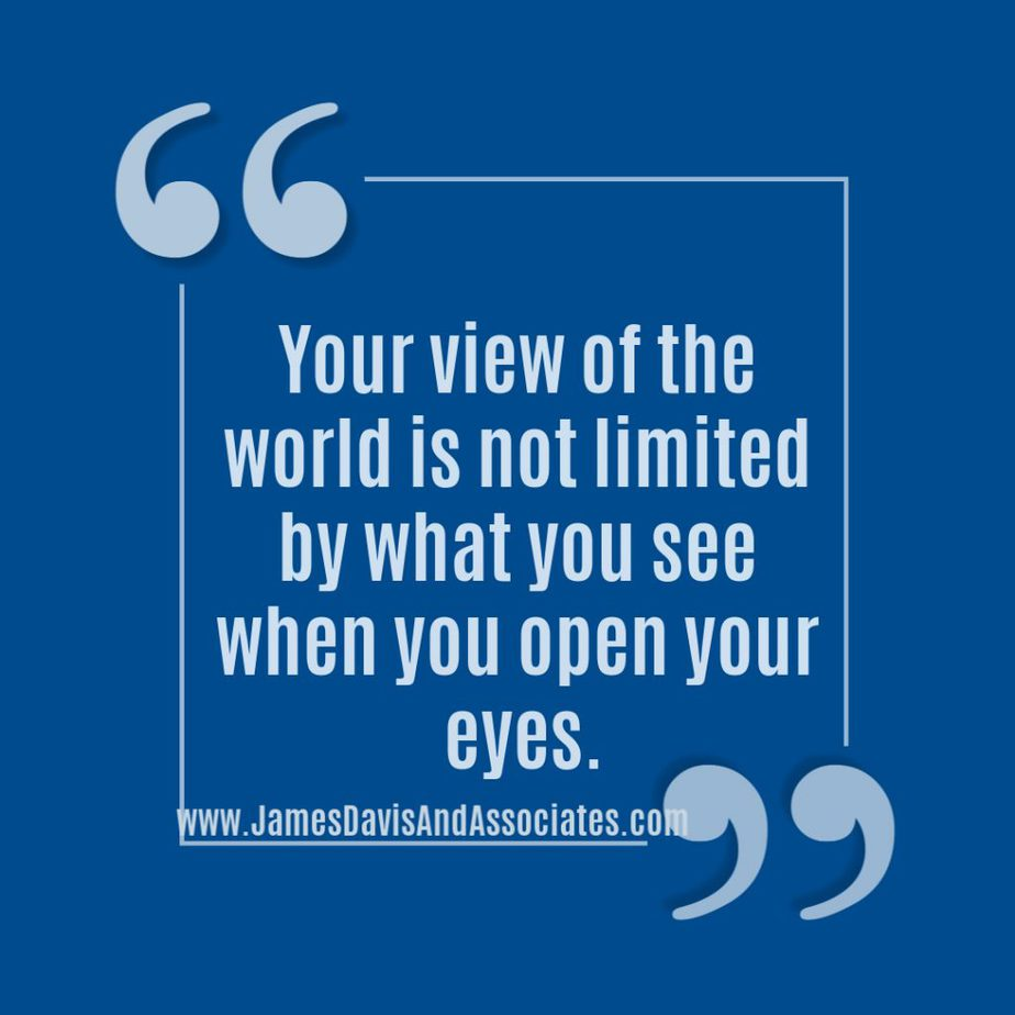 Your view of the world is not limited by what you see when you open your eyes.