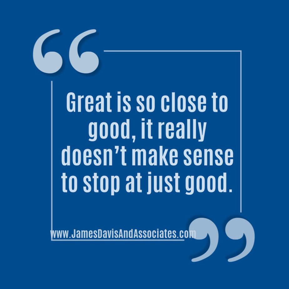 Great is so close to good, it really doesn't make sense to stop at just good.