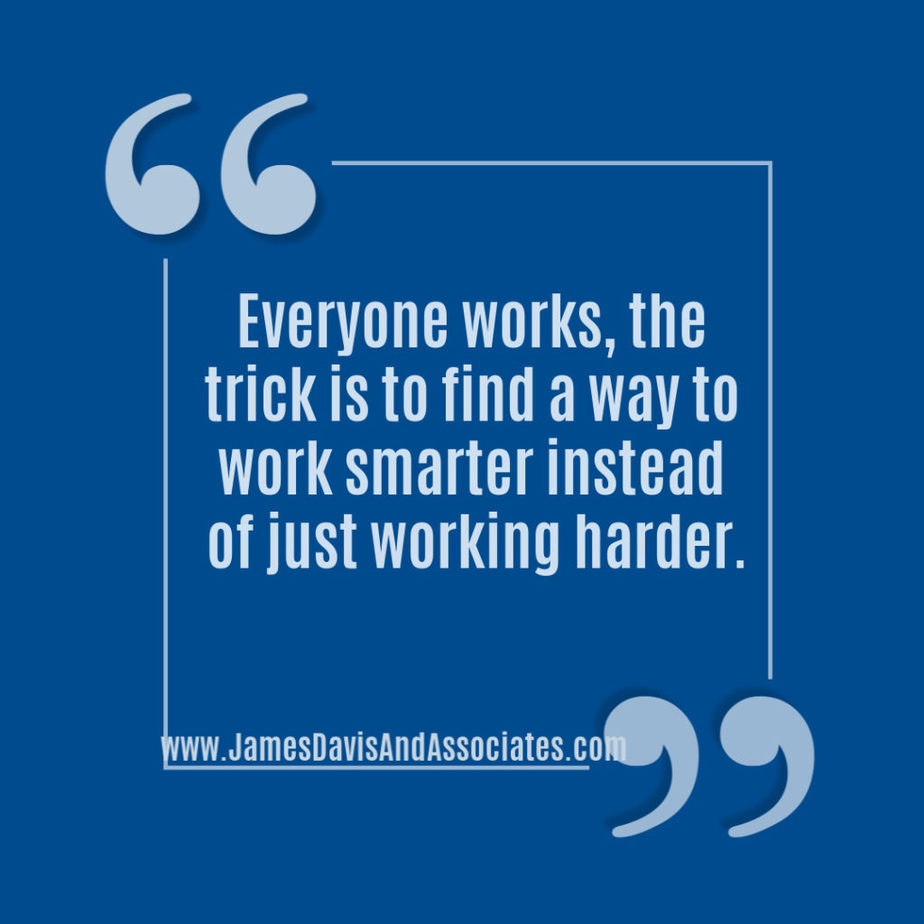 Everyone works, the trick is to find a way to work smarter instead of just working harder.