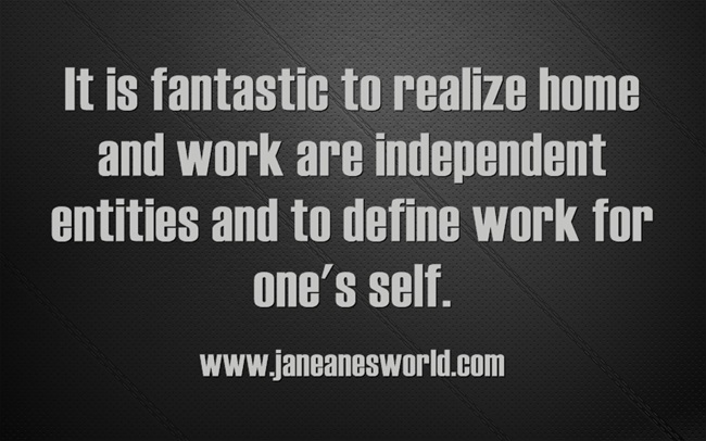 It is fantastic to realize home and work are independent entities and to define work for one's self.