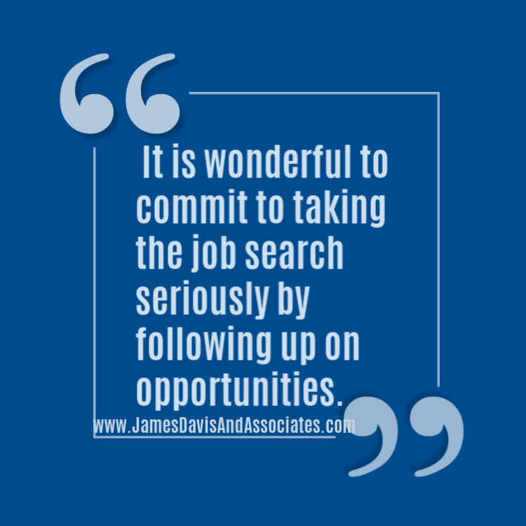 It is wonderful to commit to taking the job search seriously by following up on opportunities.