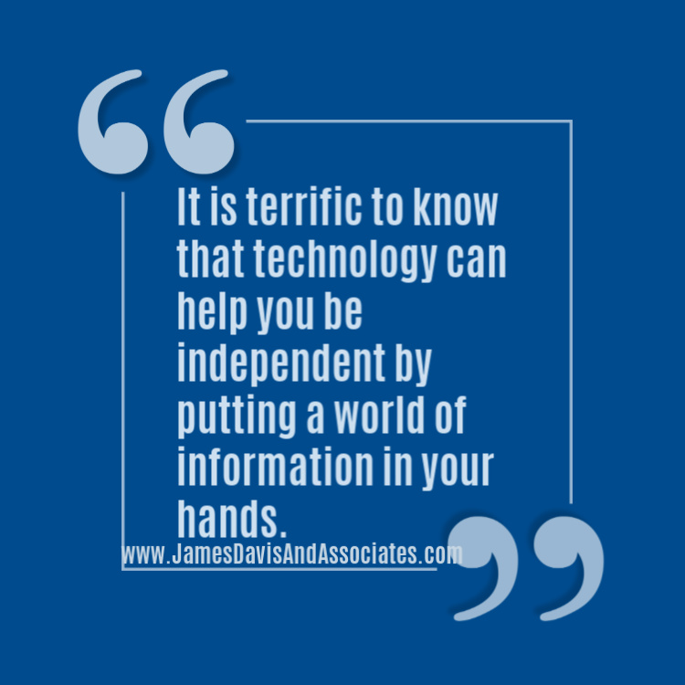 It is terrific to know that technology can help you be independent by putting a world of information in your hands.