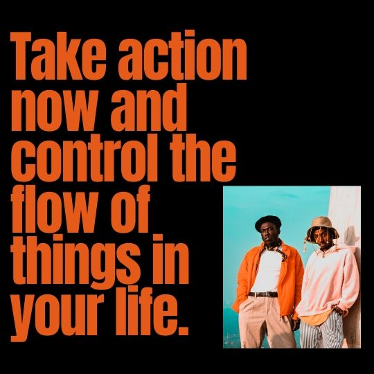 It is important to take action now so that you control the flow in your life rather than being forced to go with the flow.